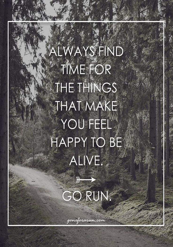 Always make time to run. Get outside, feel alive.