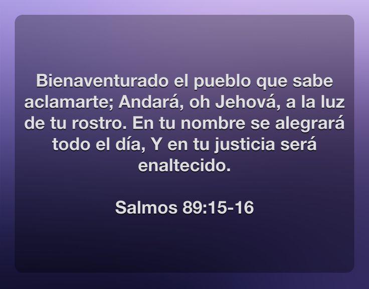 Bienaventurado el pueblo que sabe aclamarte; Andará, oh Jehová, a la luz de tu rostro. En tu nombre se alegrará todo el día, Y en tu justicia será enaltecido.  Salmos 89:15-16