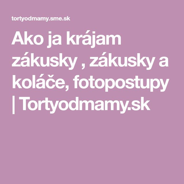 Ako ja krájam zákusky , zákusky a koláče, fotopostupy | Tortyodmamy.sk