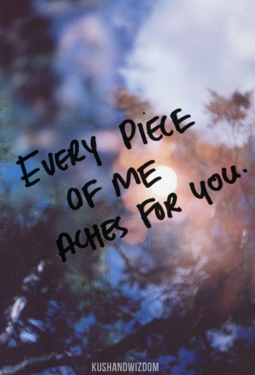Every piece of me ACHES for you.:(
