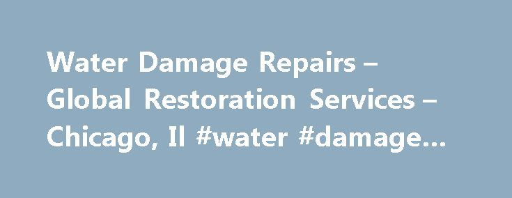 Water Damage Repairs – Global Restoration Services – Chicago, Il #water #damage #repairs http://nashville.nef2.com/water-damage-repairs-global-restoration-services-chicago-il-water-damage-repairs/  # We offer a wide range of Disaster Recovery Services, including Water Damage Restoration, Fire/Smoke Damage, Wind Damage, Mold Mitigation, Crime Scene Clean-Up, Property Renovations. Global Restoration Services has helped rebuild communities in and around Chicago affected by every named Hurricane…
