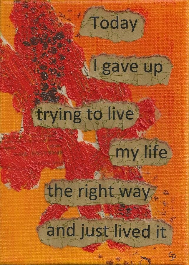 """Today I gave up trying to live my life the right way and just lived it"" -Inspirational Print By Gillian Pearce. Available in a variety of  sizes and formats. Order here:  http://pixels.com/products/gave-up-living-right-way-1-gillian-pearce-art-print.html unique quote posters"