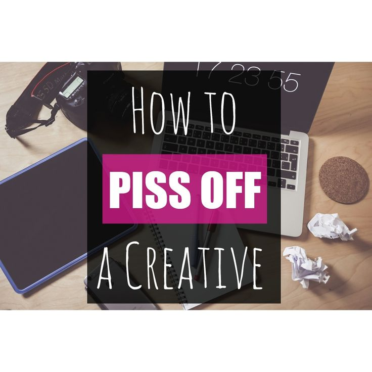 How to Piss Off a Creative