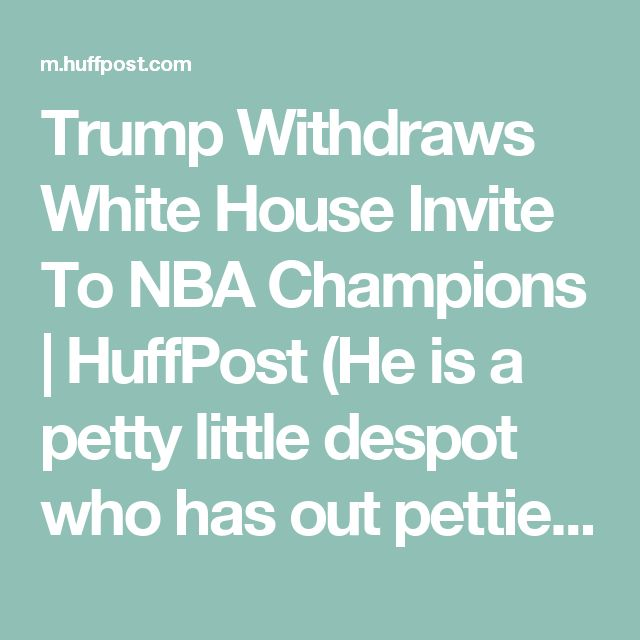 Trump Withdraws White House Invite To NBA Champions | HuffPost (He is a petty little despot who has out pettied himself on this.)