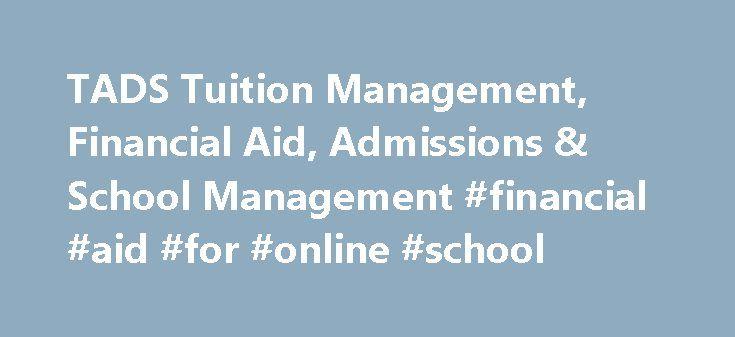 TADS Tuition Management, Financial Aid, Admissions & School Management #financial #aid #for #online #school http://florida.nef2.com/tads-tuition-management-financial-aid-admissions-school-management-financial-aid-for-online-school/  # TADS Financial Aid Assessment is tailored to meet the needs of your school or organization. We support you every step of the way with full auditing, contact history, document management and superior support. Custom Aid Formulas Guidance for YOUR Organization…