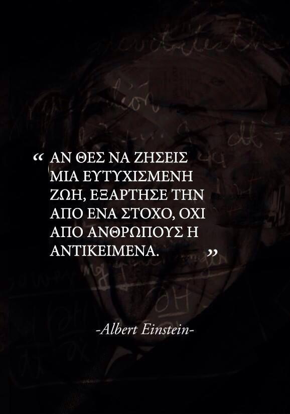 Αν θες να ζήσεις μια ευτυχισμένη ζωή, εξάρτησέ την από ένα στόχο, όχι από ανθρώπους ή αντικείμενα. Albert Einstein