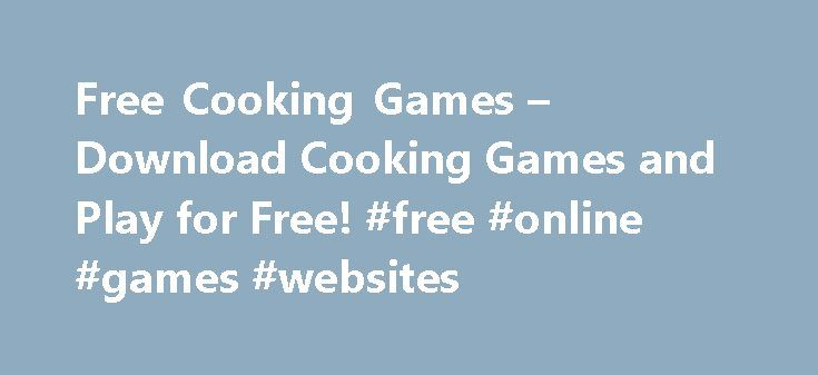 Free Cooking Games – Download Cooking Games and Play for Free! #free #online #games #websites http://game.remmont.com/free-cooking-games-download-cooking-games-and-play-for-free-free-online-games-websites/  Featured Cooking Games – Download and Play for Free! Cooking Games at GamesGoFree Welcome to GamesGoFree.com! On our website you will find a great number of best free online games to download. GamesGoFree.com provides more than 50 different game categories: free Cooking Games, perplexing…
