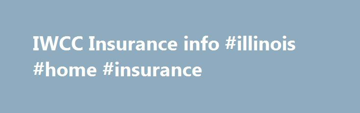 IWCC Insurance info #illinois #home #insurance http://pet.nef2.com/iwcc-insurance-info-illinois-home-insurance/  # IWCC Links Insurance Workers' Compensation Insurance: It's the LAW. Illinois law requires employers to provide workers' compensation insurance for almost everyone who is hired, injured, or whose employment is localized in Illinois. Sole proprietors, business partners, corporate officers, and members of limited liability companies may exempt themselves. Overall, it is estimated…