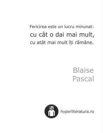 """""""Fericirea este un lucru minunat: cu cât o dai mai mult, cu atât mai mult îţi rămâne."""" Blaise Pascal"""