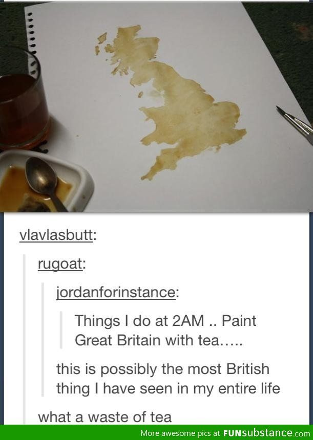 Painting Great Britain with tea. I think that is beautiful.