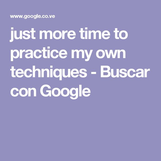 just more time to practice my own techniques - Buscar con Google