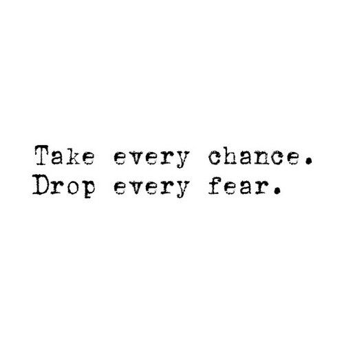 """Tattoo Ideas & Inspiration - Quotes & Sayings   """"Take every chance. Drop every fear"""""""