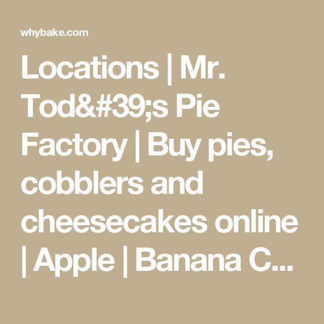 Locations | Mr. Tod's Pie Factory | Buy pies, cobblers and cheesecakes online | Apple | Banana Cream | Blueberry | Blueberry | Buttermilk Coconut | Cherry | Chocolate Cream | Chocolate Pecan | Key Lime | Lemon Chess | Lemon Meringue | Peach | Pecan | Pumpkin | Sweet Potato