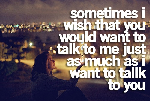 sometimes i wish you would want to talk to me just as much as i want to talk to you