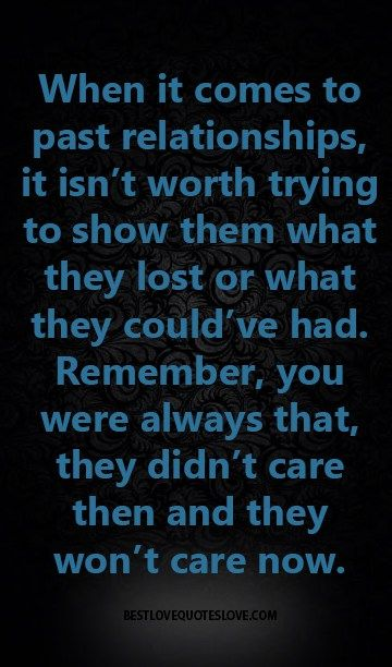 When it comes to past relationships, it isn't worth trying to show them what they lost or what they could've had. Remember, you were always that, they didn't care then and they won't care now.