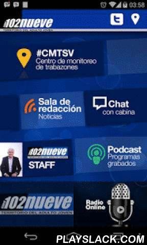 """Radio 102nueve  Android App - playslack.com ,  Radio 102nueve es una estación vanguardista, líder en la interacción a través de las Redes Sociales y con un modelo muy propio: """"Radio Hablada"""", con secciones y programas que dan más importancia a la compañía humana que a la música. Con la aplicación móvil podrás: tener acceso a las últimas noticias, realizar tuits directos a nuestro """"centro de monitoreo de trabazones"""" #cmtsv, comunicarte directamente con el Conductor en cabina, descargar…"""