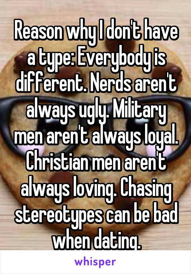 Reason why I don't have a type: Everybody is different. Nerds aren't always ugly. Military men aren't always loyal. Christian men aren't always loving. Chasing stereotypes can be bad when dating.