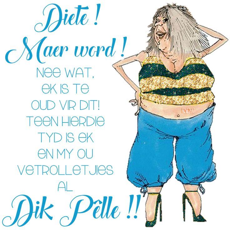Diete! Maer word! Nee wat, ek is te oud vir dit! Teen hierdie tyd is ek en my ou vetrolletjies al Dik Pêlle!!