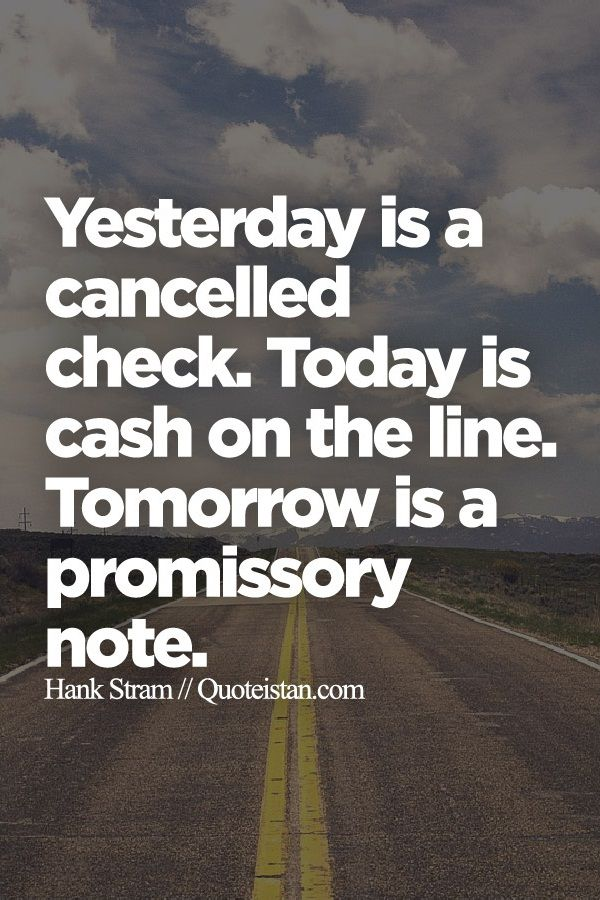 Yesterday is a cancelled check. Today is cash on the line. Tomorrow is a promissory note.