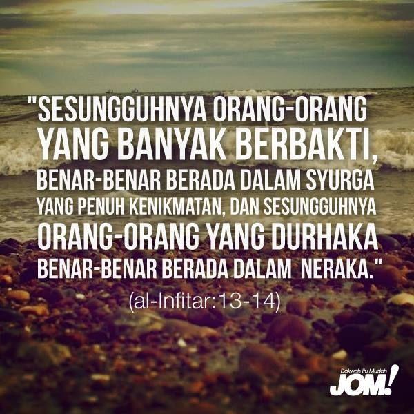 """""""Sesungguhnya orang-orang yang banyak berbakti, benar-benar berada dalam syurga yang penuh kenikmatan, dan sesungguhnya orang-orang yang durhaka benar-benar berada dalam neraka."""" (al-Infithar: 13-14)"""