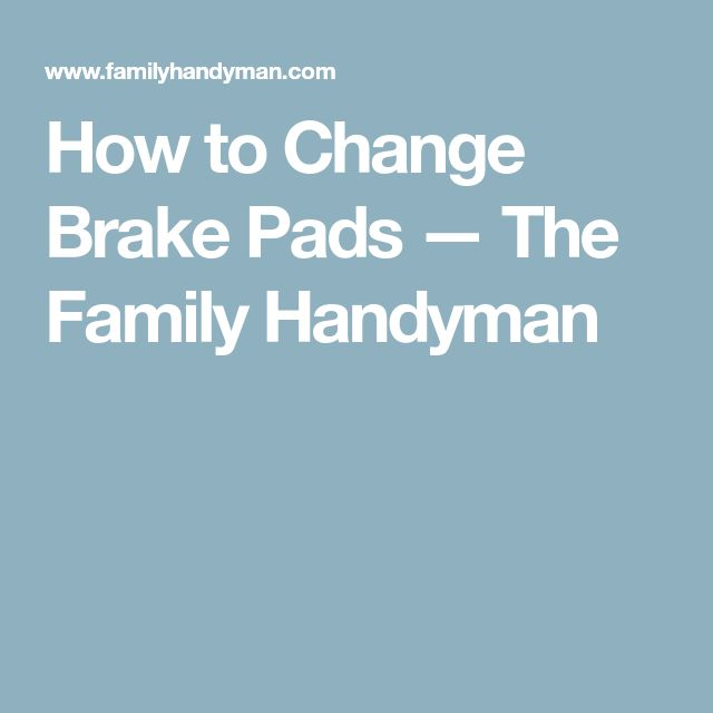 How to Change Brake Pads — The Family Handyman