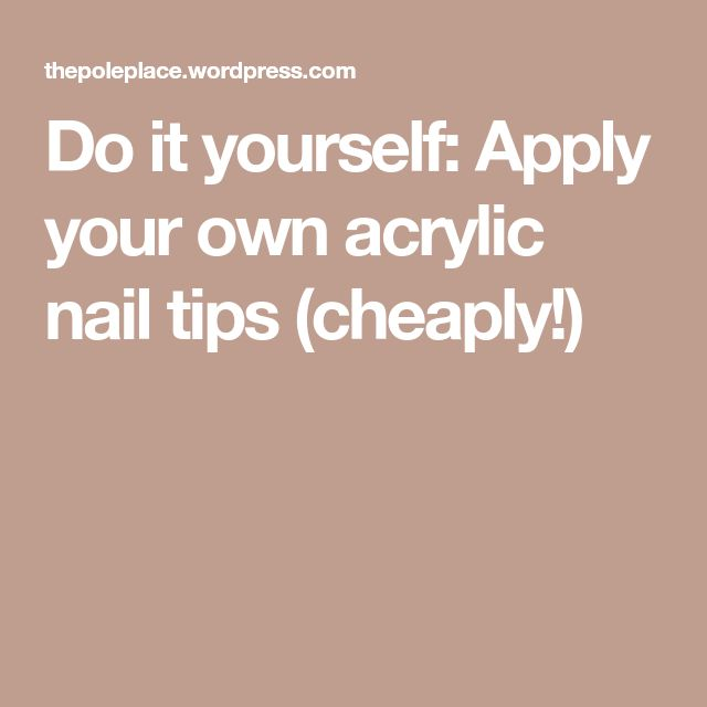 Do it yourself: Apply your own acrylic nail tips (cheaply!)