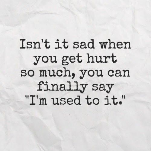 Isn't it sad when you get hurt so much, you can finally say 'I'm used to it.' #quotes