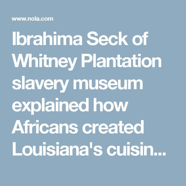 Ibrahima Seck of Whitney Plantation slavery museum explained how Africans created Louisiana's cuisine   NOLA.com