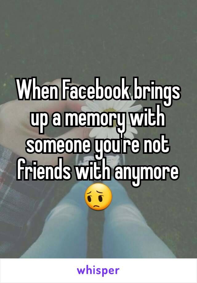 When Facebook brings up a memory with someone you're not friends with anymore