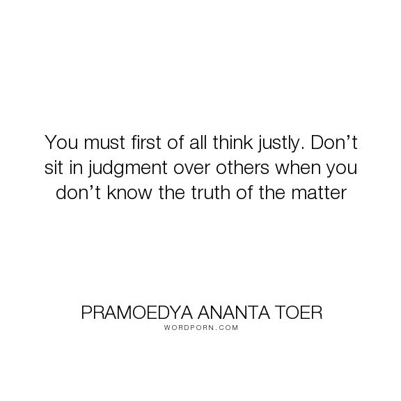 "Pramoedya Ananta Toer - ""You must first of all think justly. Don�t sit in judgment over others when you don�t..."". truth, judgment"