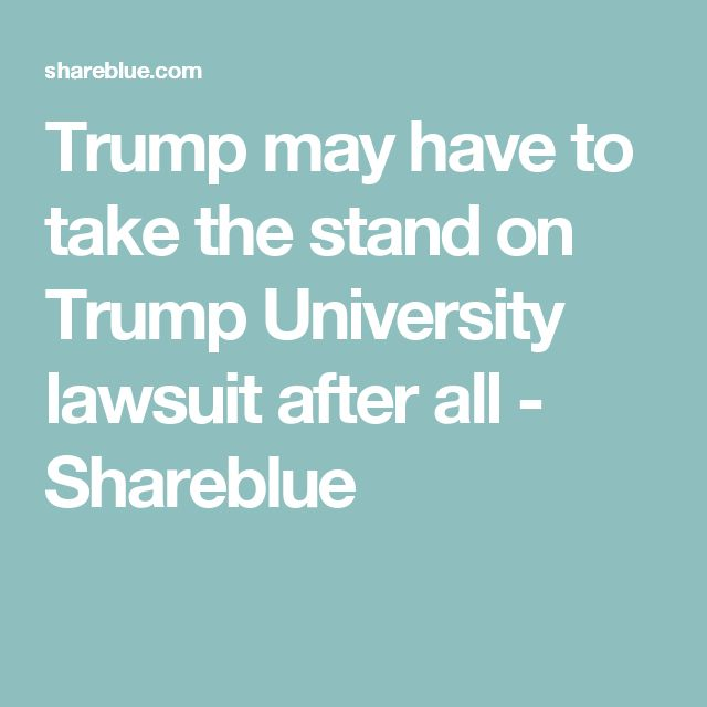 Trump may have to take the stand on Trump University lawsuit after all - Shareblue