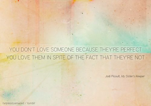 loveQuotes About Love, Perfect Imperfect, Jodie Picoult, Lovequotes, Jodi Picoult, My Sisters Keeper Quotes, Favorite Quotes, Love Quotes, They R Perfect