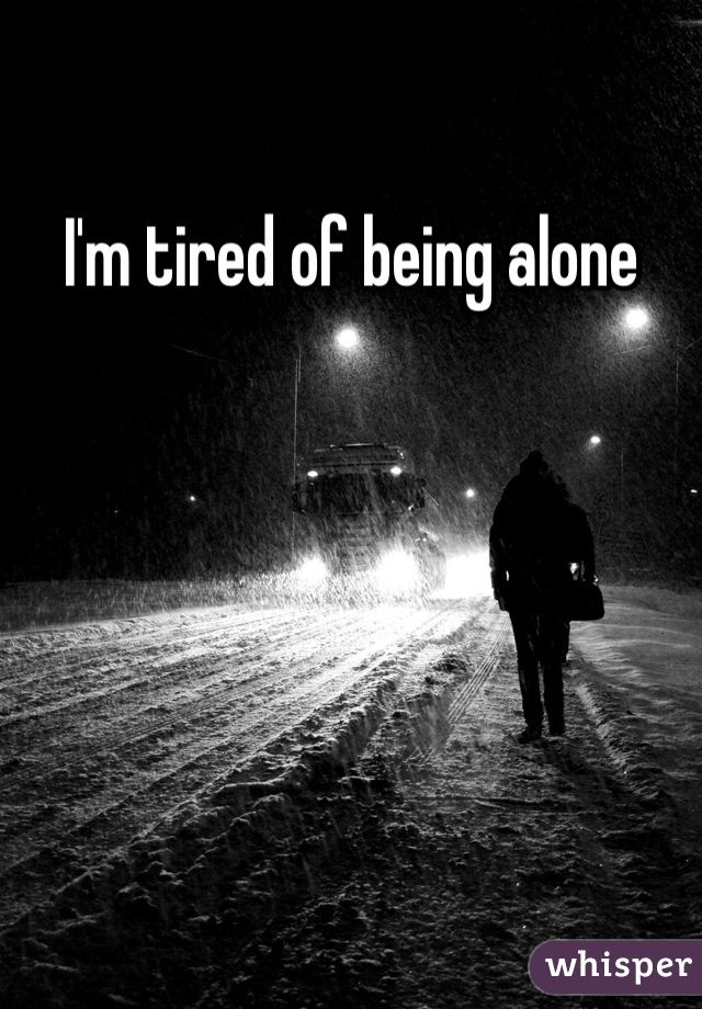 I'm tired of being alone