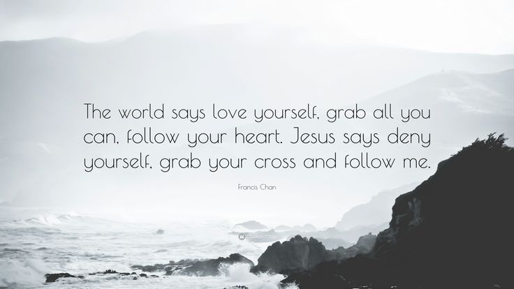 "Francis Chan Quote: ""The world says love yourself, grab all you can, follow your heart. Jesus says deny yourself, grab your cross and follow me."""