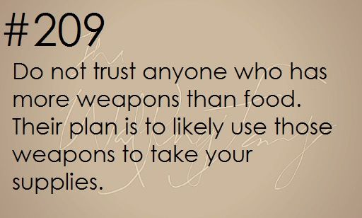 Survival Tip: Do not trust anyone who has more weapons than food. Their plan is to likely use those weapons to take your supplies.    zombieapocalypsesurvivaltips:      Zombie apocalypse survival tip #209