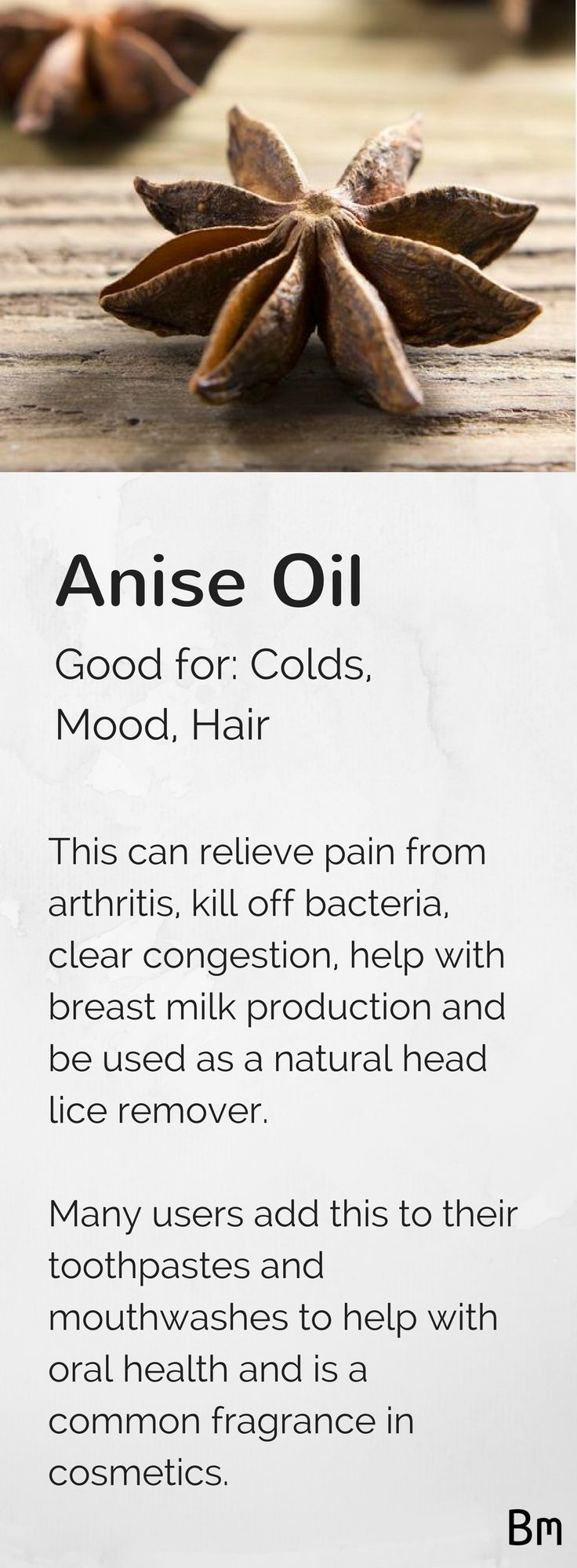 Anise oil, also known as star anise essential oil, relieves pain from arthritis, kills bacteria, clears congestion, helps with breast milk production and works great as a natural head lice remover. Add two drops to your favourite lotion or into your shampoo for an easy way to get the most out of your essential oil. Click the image to learn more about all 94 essential oils and their uses.