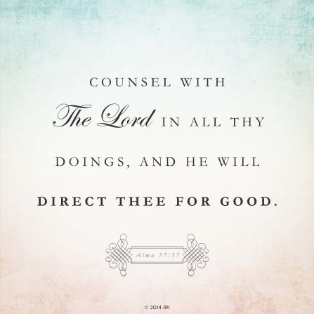"""Counsel with the Lord in all thy doings, and he will direct thee for good.""—Alma 37:37"