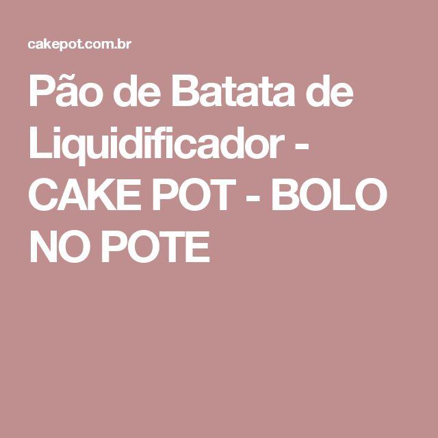 Pão de Batata de Liquidificador - CAKE POT - BOLO NO POTE