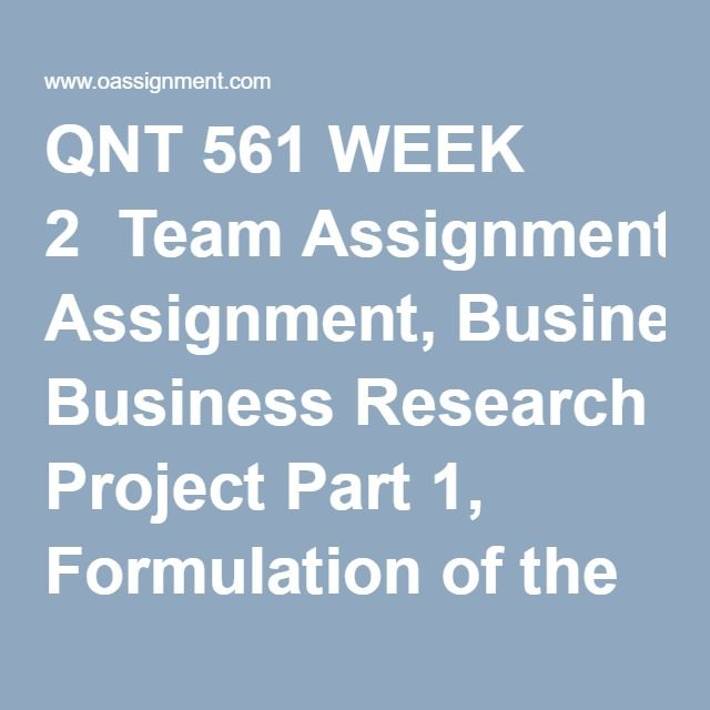 QNT 561 WEEK 2  Team Assignment, Business Research Project Part 1, Formulation of the Research Problem
