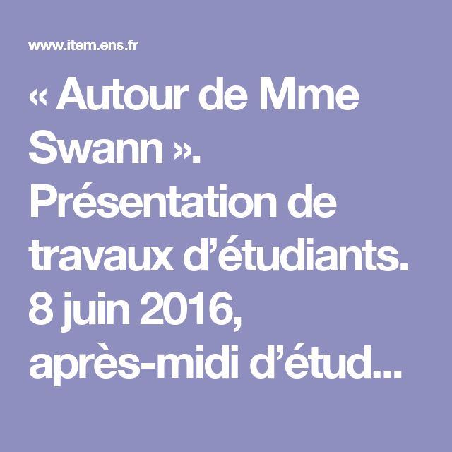 « Autour de Mme Swann ». Présentation de travaux d'étudiants. 8 juin 2016, après-midi d'étude, École normale supérieure. | ITEM