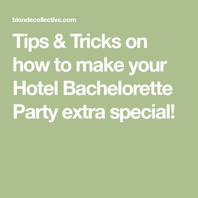 Tips & Tricks on how to make your Hotel Bachelorette Party extra special!
