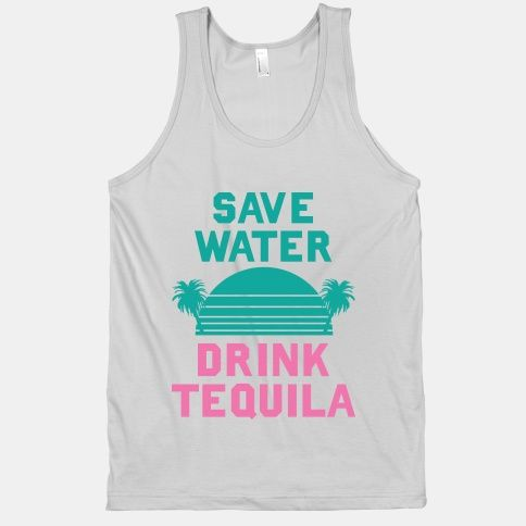 This sums up my philosophy! Save Water Drink Tequila
