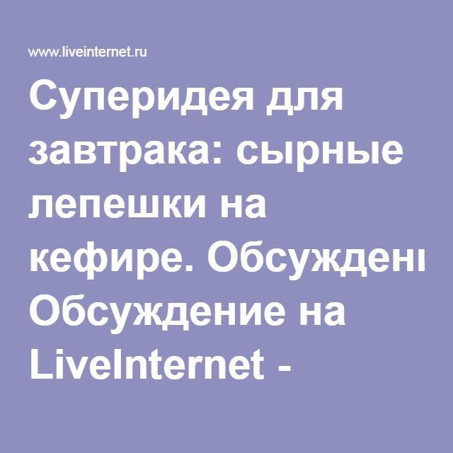 Суперидея для завтрака: сырные лепешки на кефире. Обсуждение на LiveInternet - Российский Сервис Онлайн-Дневников