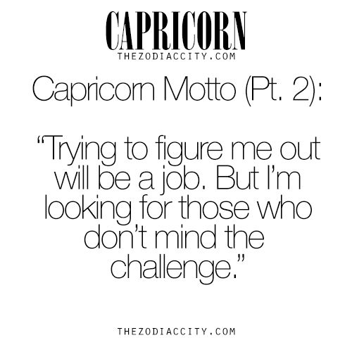 """Zodiac Capricorn Motto: """"Trying to figure me out will be a job. But I'm looking for those who don't mind a challenge."""""""