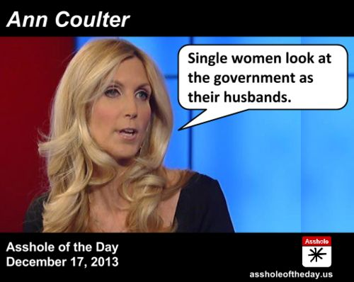 """Asshole of the Day, December 17, 2013: Ann Coulter by TeaPartyCat (Follow @TeaPartyCat) Ann Coulter says a lot of stupid, mean things. It's what keeps her on the air on Fox News where she has a chance to keep hyping her latest book, which is filled again with stupid, mean things. But every now and then she turns it up a notch:  The hosts of Fox & Friends pointed out to Coulter that House Minority Leader Nancy Pelosi (D-CA) had recently said that Republicans have shown """"disrespect"""" ..."""