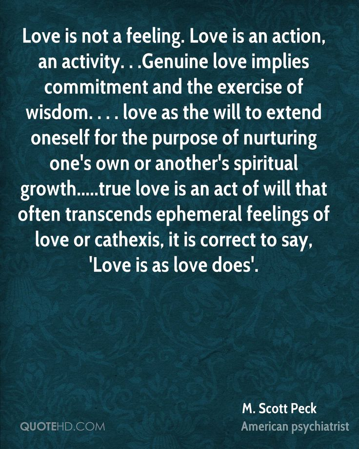 Love is not a feeling. Love is an action, an activity. . .Genuine love implies commitment and the exercise of wisdom. . . . love as the will to extend oneself for the purpose of nurturing one's own or another's spiritual growth.....true love is an act of will that often transcends ephemeral feelings of love or cathexis, it is correct to say, 'Love is as love does'.