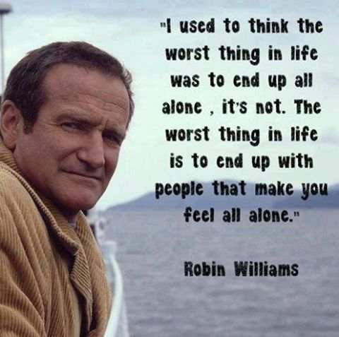 """The worst thing in life is to end up with people that make you feel alone.""  -  Robin Williams"