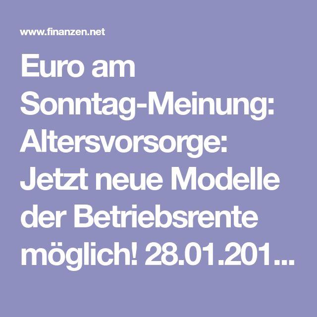 Euro am Sonntag-Meinung: Altersvorsorge: Jetzt neue Modelle der Betriebsrente möglich! 28.01.2018 | finanzen.net