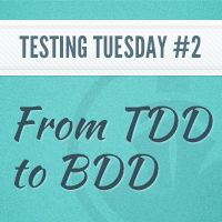 Testing Tuesday #2: From Test-Driven Development to Behavior-Driven Development