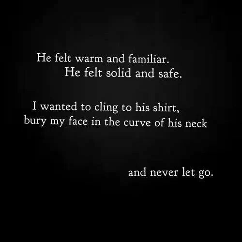 He felt warm and familiar. He felt solid and safe. It wanted to cling to his shirt, bury my face in the curve of his neck and never let go. <3